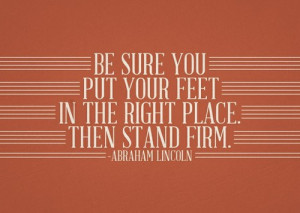 be sure you put your feet in the right place. then stand firm. abraham ...