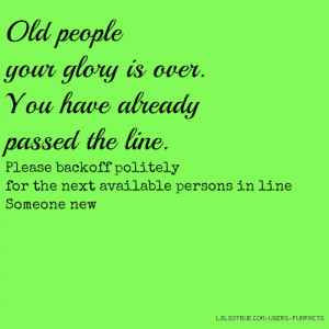 Old people your glory is over. You have already passed the line ...