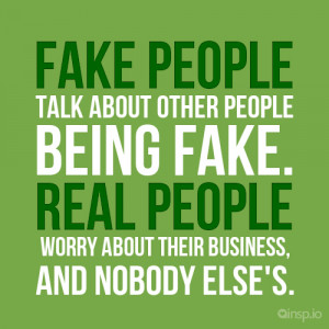Fake people talk about other people being fake. Real people worry ...