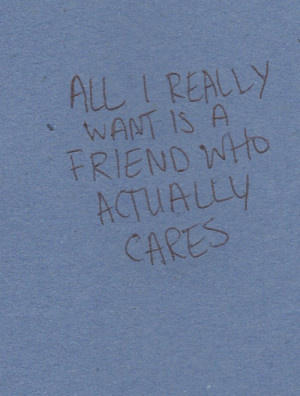 All i really want is a friend who actually cares.