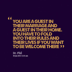 You are a guest in their marriage and a guest in their home. You have ...
