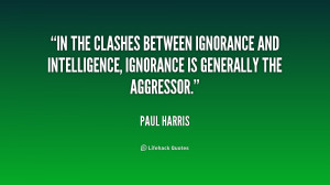 In the clashes between ignorance and intelligence ignorance is