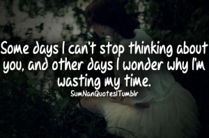 days I can't stop thinking about you, and other days I wonder why I ...
