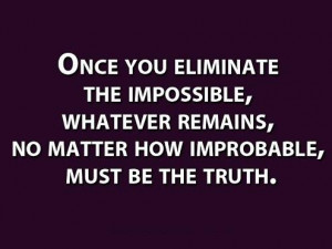 Once you eliminate the impossible, whatever remains, no matter how ...