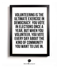 when you volunteer you vote every day about the kind of community you ...