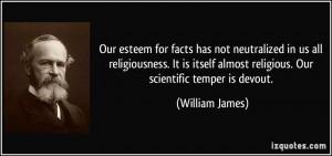 ... almost religious. Our scientific temper is devout. - William James