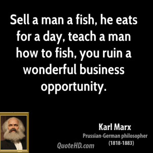 Sell a man a fish, he eats for a day, teach a man how to fish, you ...