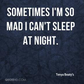 Sometimes I'm so mad I can't sleep at night.