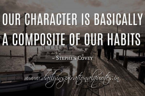 Our character is basically a composite of our habits. ~ Stephen Covey