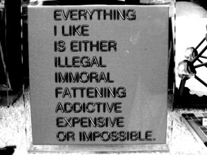 Everything i like is either illegal immoral fattening addictive ...