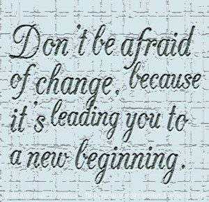 Don't be afraid of change, because it's leading you to a new ...