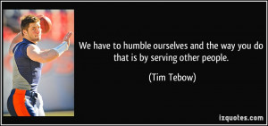 ... and the way you do that is by serving other people. - Tim Tebow