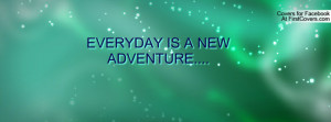 EVERYDAY IS A NEW ADVENTURE Profile Facebook Covers