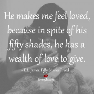 He makes me feel loved, because despite his fifty shades, he has a ...