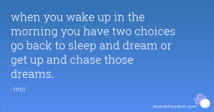 ... choices go back to sleep and dream or get up and chase those dreams