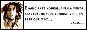 Bob Marley - Emancipate yourself from mental slavery, none but ...