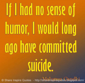 ... of humor, I would long ago have committed suicide ~Mahatma Gandhi