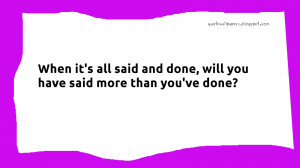 When it's all said and done, will you have said more than you've done?