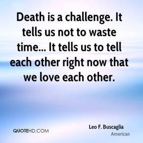 Leo F. Buscaglia - Death is a challenge. It tells us not to waste time ...