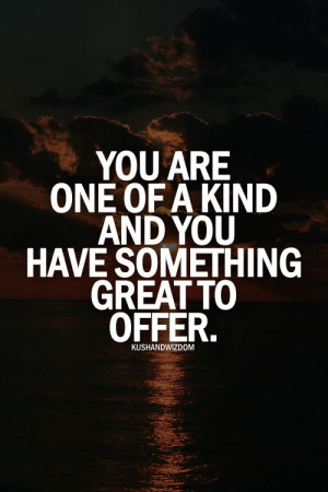 ... one of a kind and you have something great to offer. - StrengthsFinder