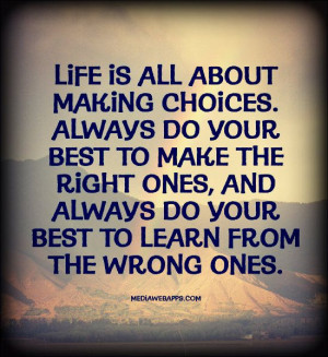 Life is all about making choices. Always do your best to make the ...