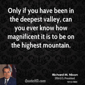Only if you have been in the deepest valley, can you ever know how ...