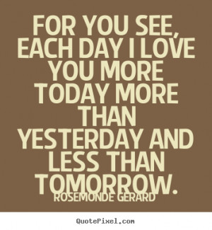 ... see, each day i love you more today more than yesterday.. - Love quote