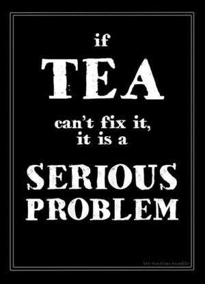 If tea can´t fix it, it is a serious problem...