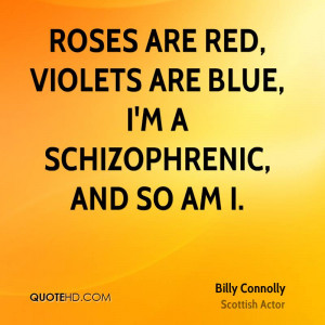Roses are red, Violets are blue, I'm a schizophrenic, and so am I.