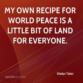 My own recipe for world peace is a little bit of land for everyone.