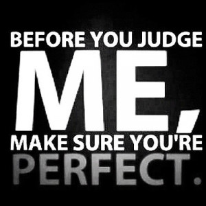 Before you judge me, make sure you are perfect