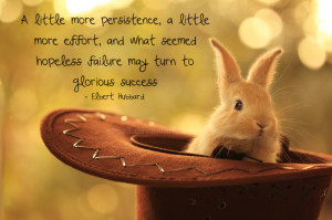 ... effort, and what seemed hopeless failure may turn to glorious success