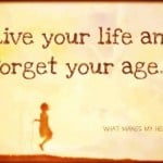 live your life and forget your age live your life and forget your age