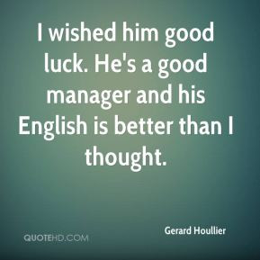 wished him good luck. He's a good manager and his English is better ...
