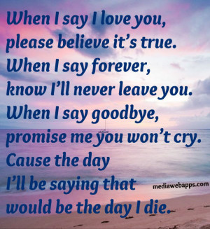 When I say I love you, please believe it's true. When I say forever ...