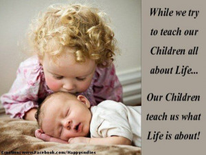 teach our children all about Life… Our Children teach us what Life ...