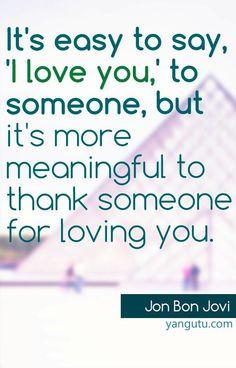 ... thank someone for loving you, ~ Jon Bon Jovi ♥ Love Sayings #quotes