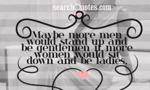 ... stand up and be gentlemen if more women would sit down and be ladies