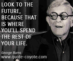 Future quotes - Look to the future, because that is where you'll spend ...