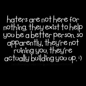 haters are not here for nothing. they exist to help you be a better ...