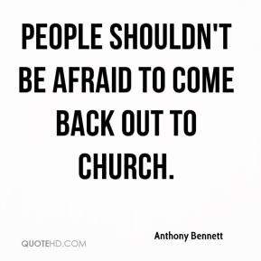... Bennett - People shouldn't be afraid to come back out to church