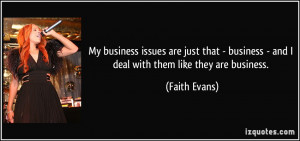 ... business - and I deal with them like they are business. - Faith Evans