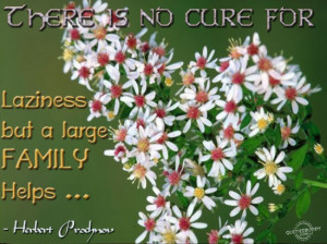 There is no cure for laziness but a large Family Helps ~ Family Quote