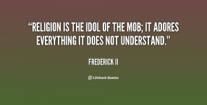 Religion is the idol of the mob; it adores everything it does not ...