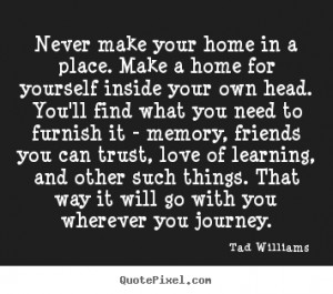 Tad Williams picture quotes - Never make your home in a place. make a ...