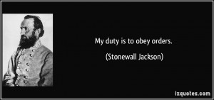 My duty is to obey orders. - Stonewall Jackson