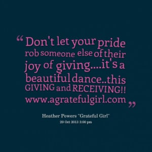 Don't let your pride rob someone else of their joy of giving....it's a ...