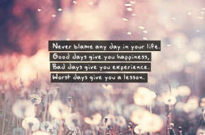 Never blame any day in your life. Good days give you happiness, Bad ...