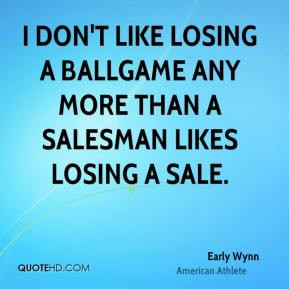 Early Wynn - I don't like losing a ballgame any more than a salesman ...