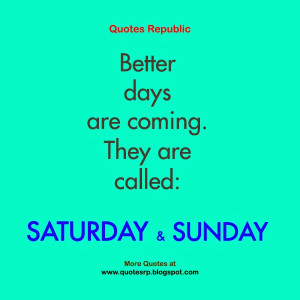 Better days are coming. They are called: Saturday and Sunday